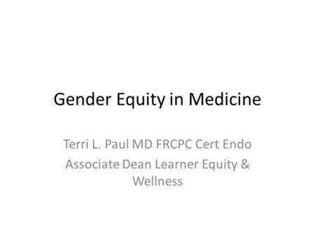 Gender Equity <strong>in</strong> Medicine Terri L. Paul MD FRCPC Cert Endo Associate Dean Learner Equity & Wellness.