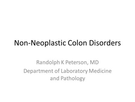 Non-Neoplastic Colon Disorders Randolph K Peterson, MD Department of Laboratory Medicine and Pathology.