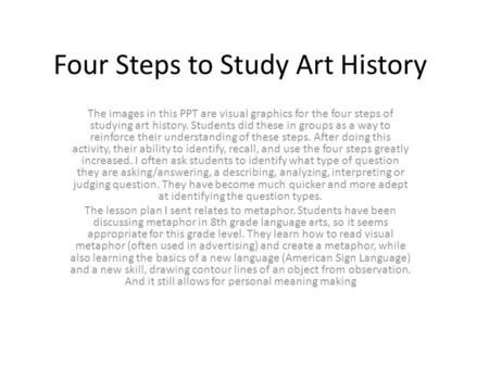 Four Steps to Study Art History The images in this PPT are visual graphics for the four steps of studying art history. Students did these in groups as.