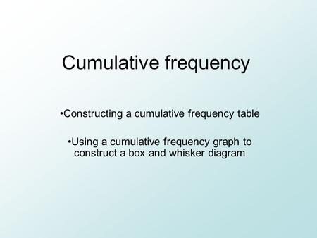 Cumulative frequency Constructing a cumulative frequency table Using a cumulative frequency graph to construct a box and whisker diagram.