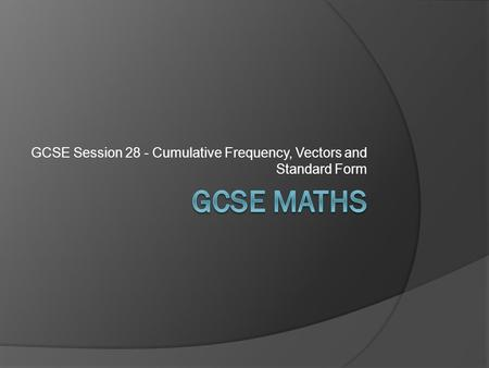 GCSE Session 28 - Cumulative Frequency, Vectors and Standard Form.