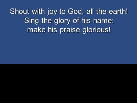 Shout with joy to God, all the earth! Sing the glory of his name;
