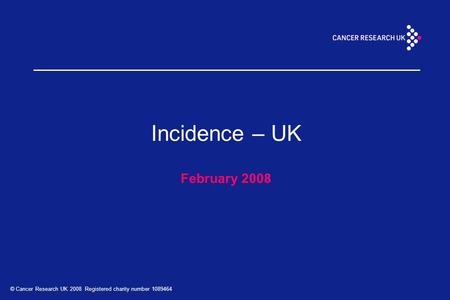 © Cancer Research UK 2008 Registered charity number 1089464 Incidence – UK February 2008.