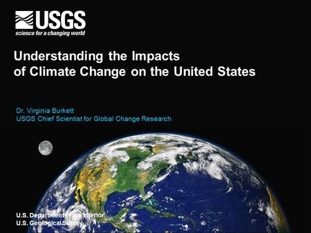 Understanding the Impacts of Climate Change on the United States Dr. Virginia Burkett USGS Chief Scientist for Global Change Research U.S. Department of.