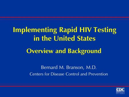 Implementing Rapid HIV Testing in the United States Bernard M. Branson, M.D. Centers for Disease Control and Prevention Overview and Background.