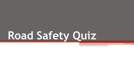 Road Safety Quiz. Question 1 Which of the following age groups are most likely to be killed or injured as pedestrians in road accidents? (A) 3-6 year.