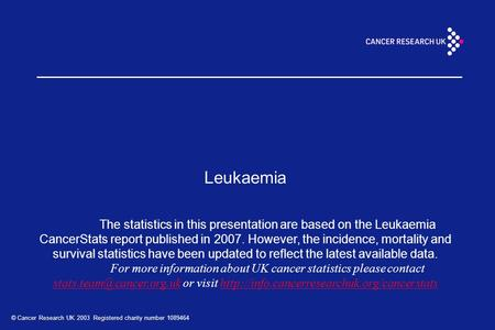© Cancer Research UK 2003 Registered charity number 1089464 Leukaemia The statistics in this presentation are based on the Leukaemia CancerStats report.