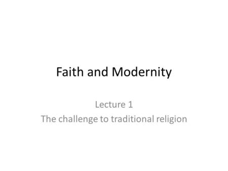 Faith and Modernity Lecture 1 The challenge to traditional religion.