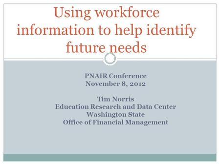 PNAIR Conference November 8, 2012 Tim Norris Education Research and Data Center Washington State Office of Financial Management Using workforce information.