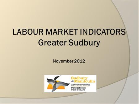 LABOUR MARKET INDICATORS Greater Sudbury November 2012.