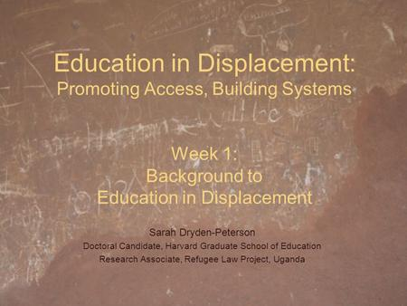 Education in Displacement: Promoting Access, Building Systems Week 1: Background to Education in Displacement Sarah Dryden-Peterson Doctoral Candidate,