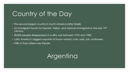 Country of the Day The second largest country in South America (after Brazil). An immigrant haven for Spanish, Italian, and German immigrants in the late.
