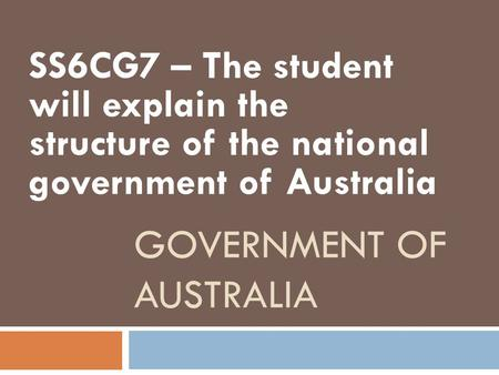 GOVERNMENT OF AUSTRALIA SS6CG7 – The student will explain the structure of the national government of Australia.