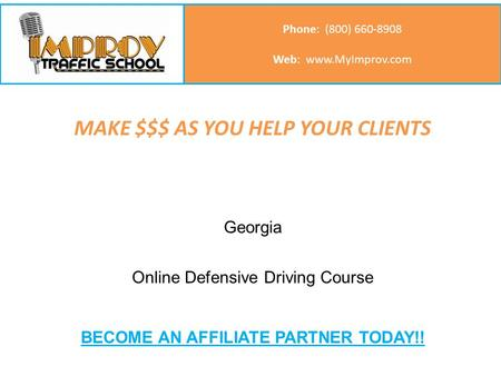 MAKE $$$ AS YOU HELP YOUR CLIENTS Call us: (800) 660-8908 Phone: (800) 660-8908 Web: www.MyImprov.com Georgia Online Defensive Driving Course BECOME AN.