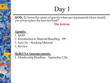 Day 1 QOD: To lower the center of gravity when moving material where should you always place the heaviest load? The bottom Agenda: 1. QOD 2. Introduction.