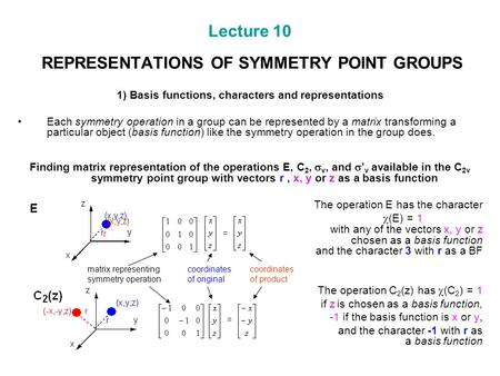 Lecture 10 REPRESENTATIONS OF SYMMETRY POINT GROUPS 1) Basis functions, characters and representations Each symmetry operation in a group can be represented.
