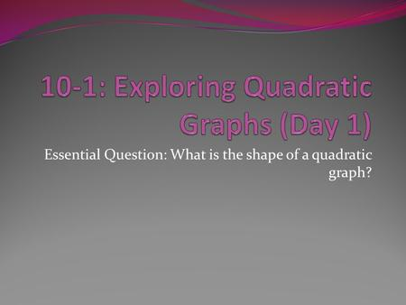 Essential Question: What is the shape of a quadratic graph?