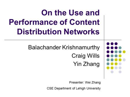 On the Use and Performance of Content Distribution Networks Balachander Krishnamurthy Craig Wills Yin Zhang Presenter: Wei Zhang CSE Department of Lehigh.
