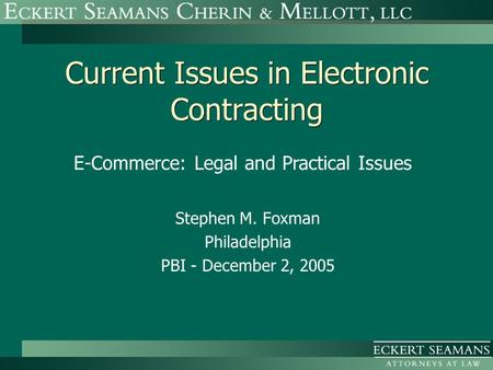 Current Issues in Electronic Contracting Stephen M. Foxman Philadelphia PBI - December 2, 2005 E-Commerce: Legal and Practical Issues.