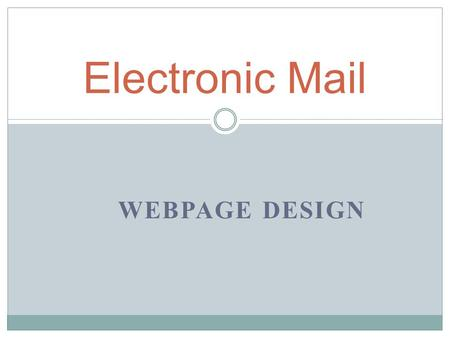 WEBPAGE DESIGN Electronic Mail Anatomy of an Email Message Email Messages Contain Two Parts: HHeader AAddressing information To From Subject MMessage.