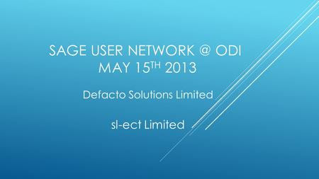SAGE USER ODI MAY 15 TH 2013 Defacto Solutions Limited sl-ect Limited.