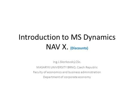 Introduction to MS Dynamics NAV X. (Discounts) Ing.J.Skorkovský,CSc. MASARYK UNIVERSITY BRNO, Czech Republic Faculty of economics and business administration.