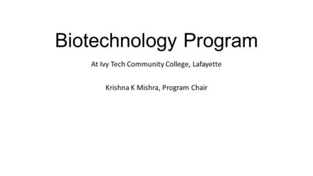 Biotechnology Program At Ivy Tech Community College, Lafayette Krishna K Mishra, Program Chair.