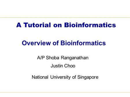 Overview of Bioinformatics A/P Shoba Ranganathan Justin Choo National University of Singapore A Tutorial on Bioinformatics.