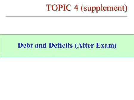TOPIC 4 (supplement) Debt and Deficits (After Exam)