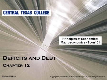Deficits and Debt Chapter 12 Copyright © 2010 by the McGraw-Hill Companies, Inc. All rights reserved. McGraw-Hill/Irwin Principles of Economics: Macroeconomics.