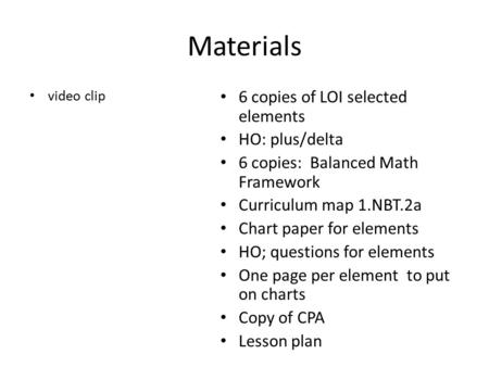 Materials video clip 6 copies of LOI selected elements HO: plus/delta 6 copies: Balanced Math Framework Curriculum map 1.NBT.2a Chart paper for elements.