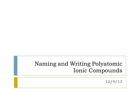Naming and Writing Polyatomic Ionic Compounds 12/4/13.