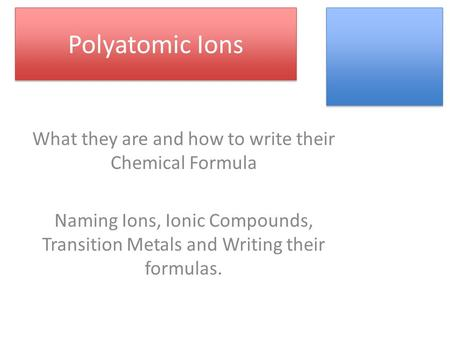Polyatomic Ions What they are and how to write their Chemical Formula Naming Ions, Ionic Compounds, Transition Metals and Writing their formulas.