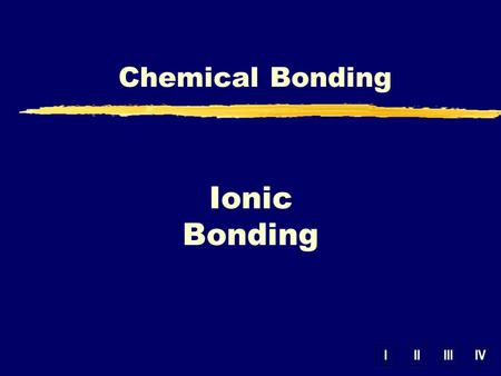 IIIIIIIV Chemical Bonding Ionic Bonding. Valence Electrons yValence Electrons – outer energy level electrons involved in bonding 1 2 6 3 4 7 5 8.