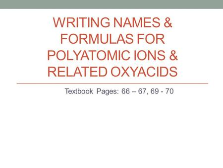WRITING NAMES & FORMULAS FOR POLYATOMIC IONS & RELATED OXYACIDS Textbook Pages: 66 – 67, 69 - 70.