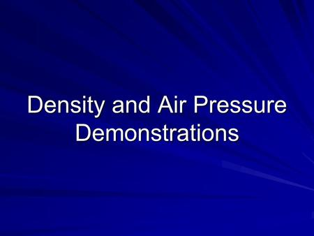 Density and Air Pressure Demonstrations. Demonstration 1 (pg. 7): The air is made up of: 78% Nitrogen 21% Oxygen 1% Other Gases.
