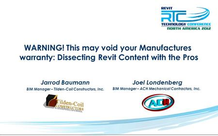 WARNING! This may void your Manufactures warranty: Dissecting Revit Content with the Pros Jarrod Baumann BIM Manager – Tilden-Coil Constructors, Inc. Joel.