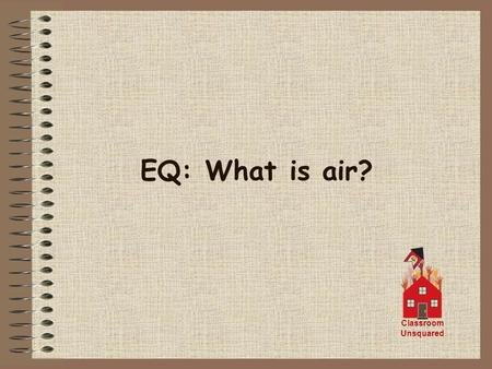 EQ: What is air? Classroom Unsquared. Air is a mixture of gases held around the Earth by the pull of gravity. The gases are about 78% Nitrogen 21% Oxygen.