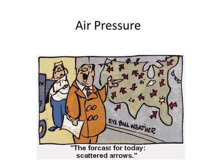Air Pressure What is Air Pressure? The weight of the air pushing down on us and everything else around us. Happens because of the gravitational pull.