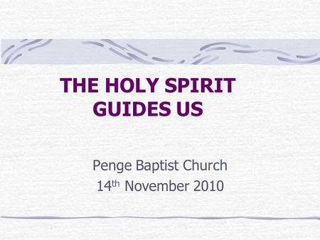 THE HOLY SPIRIT GUIDES US Penge Baptist Church 14 th November 2010.