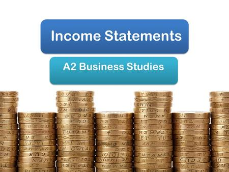 Income Statements A2 Business Studies. Aims & Objectives Aim: Understand income statements Objectives: Define income statements Explain the components.