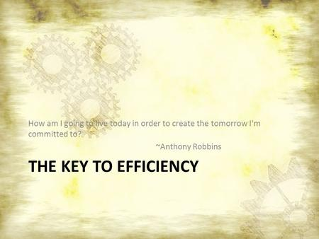 THE KEY TO EFFICIENCY How am I going to live today in order to create the tomorrow I'm committed to? ~Anthony Robbins.