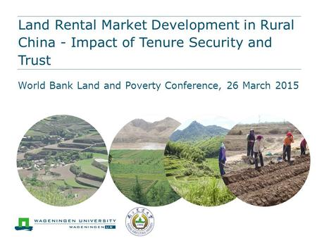 Land Rental Market Development in Rural China - Impact of Tenure Security and Trust World Bank Land and Poverty Conference, 26 March 2015.