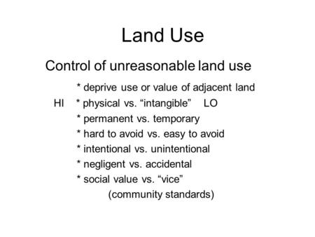 "Land Use Control of unreasonable land use * deprive use or value of adjacent land HI * physical vs. ""intangible"" LO * permanent vs. temporary * hard to."