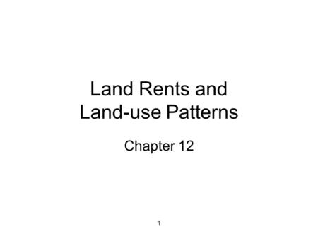 1 Land Rents and Land-use Patterns Chapter 12. 2 Definitions of Rent Land rent—payment for using land as an input –Site rent (ground rent)—earnings associated.