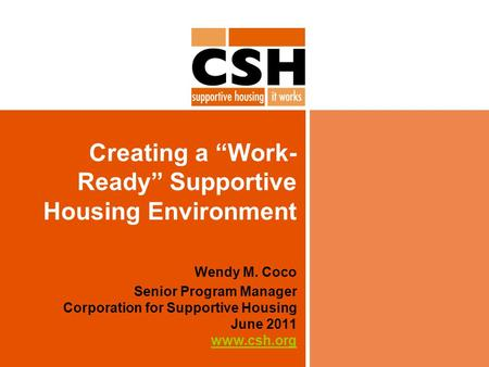"Creating a ""Work- Ready"" Supportive Housing Environment Wendy M. Coco Senior Program Manager Corporation for Supportive Housing June 2011 www.csh.org www.csh.org."