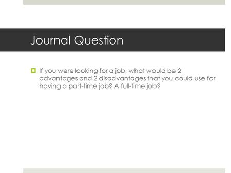 Journal Question  If you were looking for a job, what would be 2 advantages and 2 disadvantages that you could use for having a part-time job? A full-time.