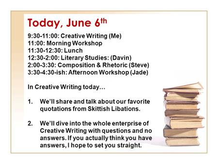 Today, June 6 th 9:30-11:00: Creative Writing (Me) 11:00: Morning Workshop 11:30-12:30: Lunch 12:30-2:00: Literary Studies: (Davin) 2:00-3:30: Composition.