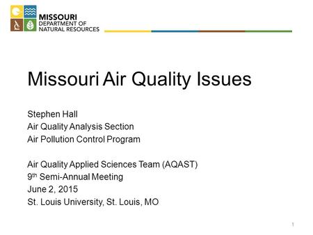 Missouri Air Quality Issues Stephen Hall Air Quality Analysis Section Air Pollution Control Program Air Quality Applied Sciences Team (AQAST) 9 th Semi-Annual.