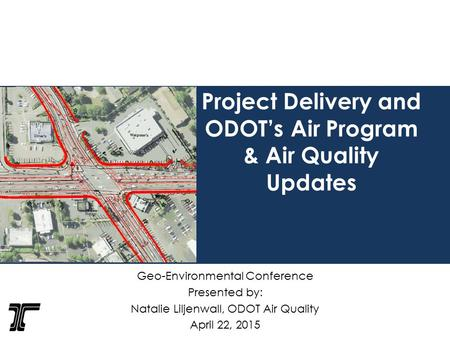 Project Delivery and ODOT's Air Program & Air Quality Updates Geo-Environmental Conference Presented by: Natalie Liljenwall, ODOT Air Quality April 22,